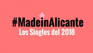 Singles Made in Alicante del 2018 que debes escuchar